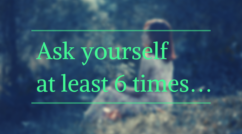 ask yourself at least 6 times