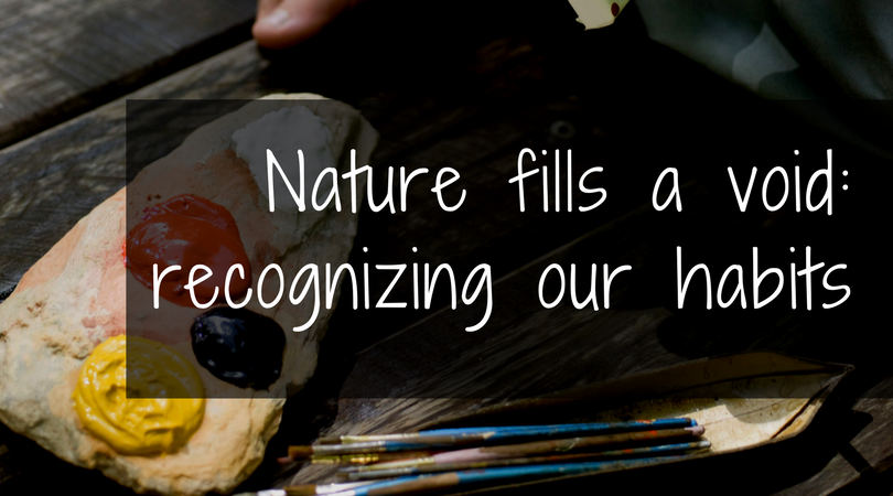 Nature fills a void: recognizing our habits