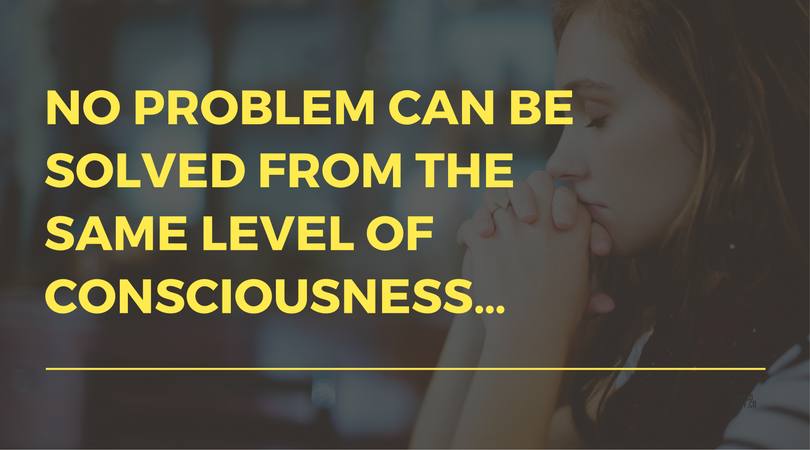 NO PROBLEM CAN BE SOLVED FROM THE SAME LEVEL OF CONSCIOUSNESS…