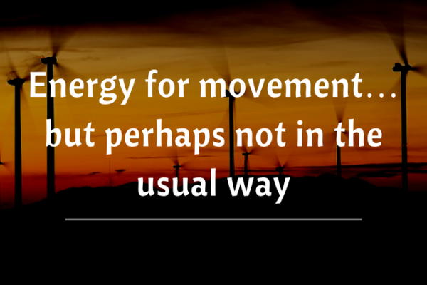 Energy for movement…but perhaps not in the usual way