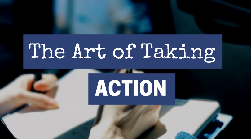 THE ART OF TAKING ACTION