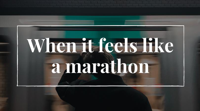 When it feels like a marathon