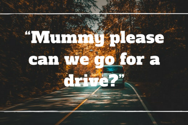 """Mummy please can we go for a drive?"""